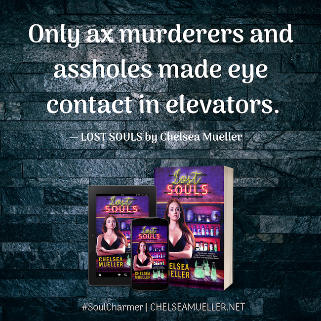 Only ax murderers and assholes made eye contact in elevators. -Lost Souls by Chelsea Mueller